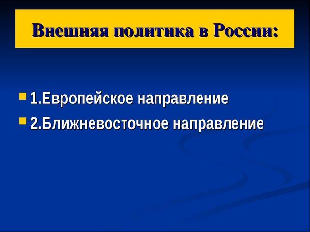 Внешняя политика в России: 1.Европейское направление 2.Ближневосточное направ...