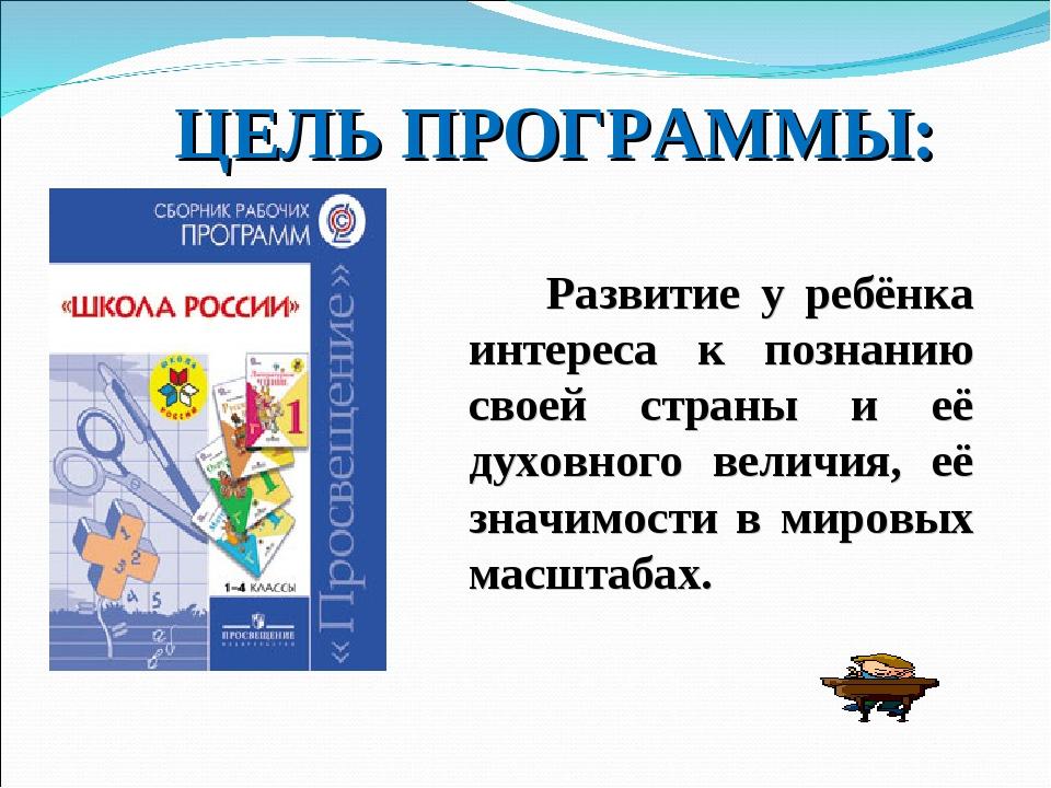 ЦЕЛЬ ПРОГРАММЫ: Развитие у ребёнка интереса к познанию своей страны и её духо...