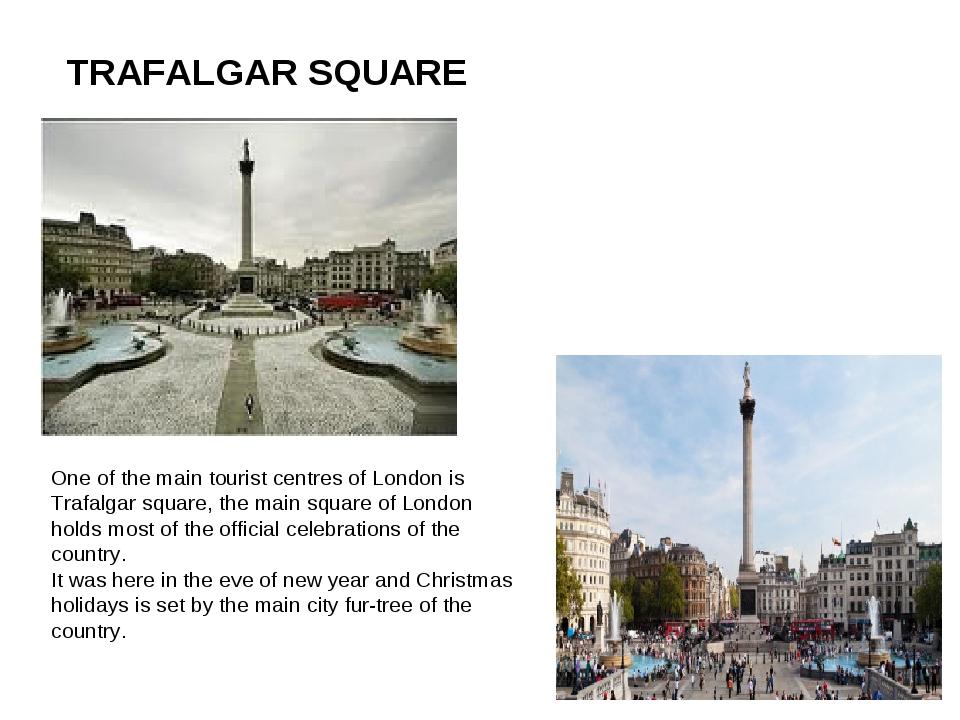 TRAFALGAR SQUARE One of the main tourist centres of London is Trafalgar squar...