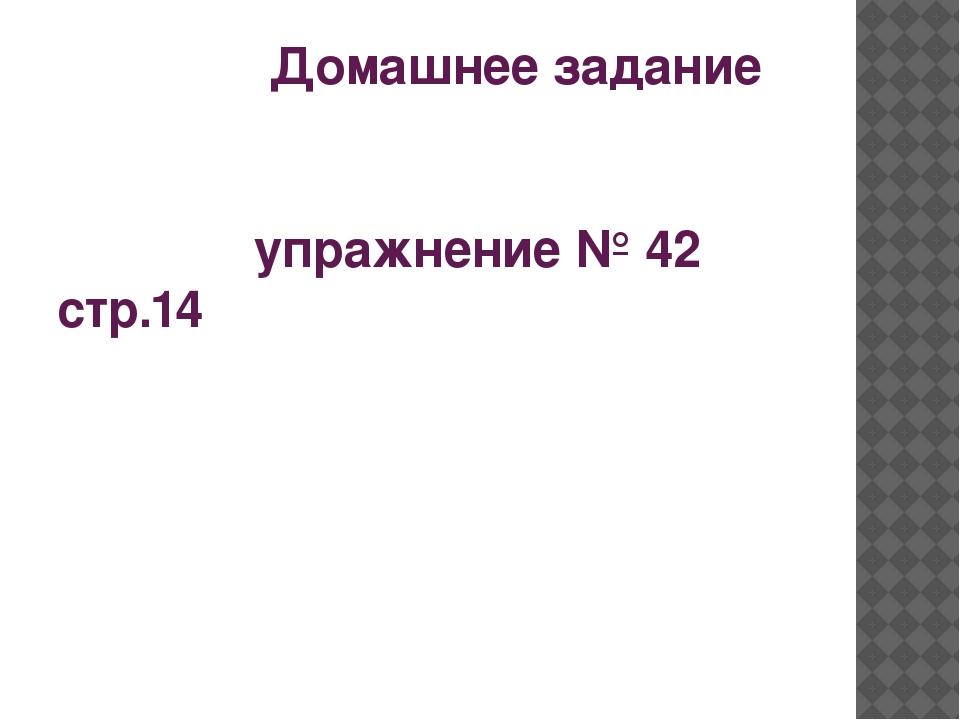 Домашнее задание упражнение № 42 стр.14