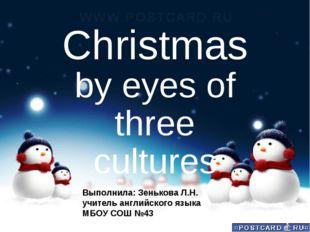 Christmas by eyes of three cultures Выполнила: Зенькова Л.Н. учитель английск