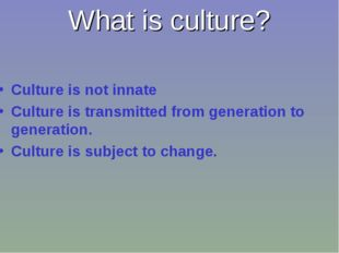 What is culture? Culture is not innate Culture is transmitted from generation