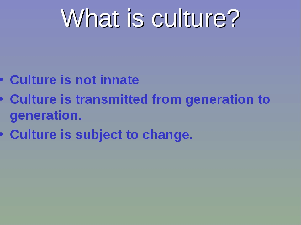 What is culture? Culture is not innate Culture is transmitted from generation...