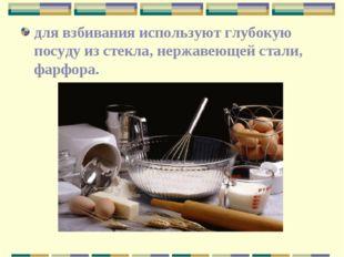 для взбивания используют глубокую посуду из стекла, нержавеющей стали, фарфора.