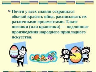 Почти у всех славян сохранился обычай красить яйца, расписывать их различными