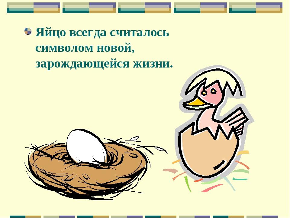 Яйцо всегда считалось символом новой, зарождающейся жизни.