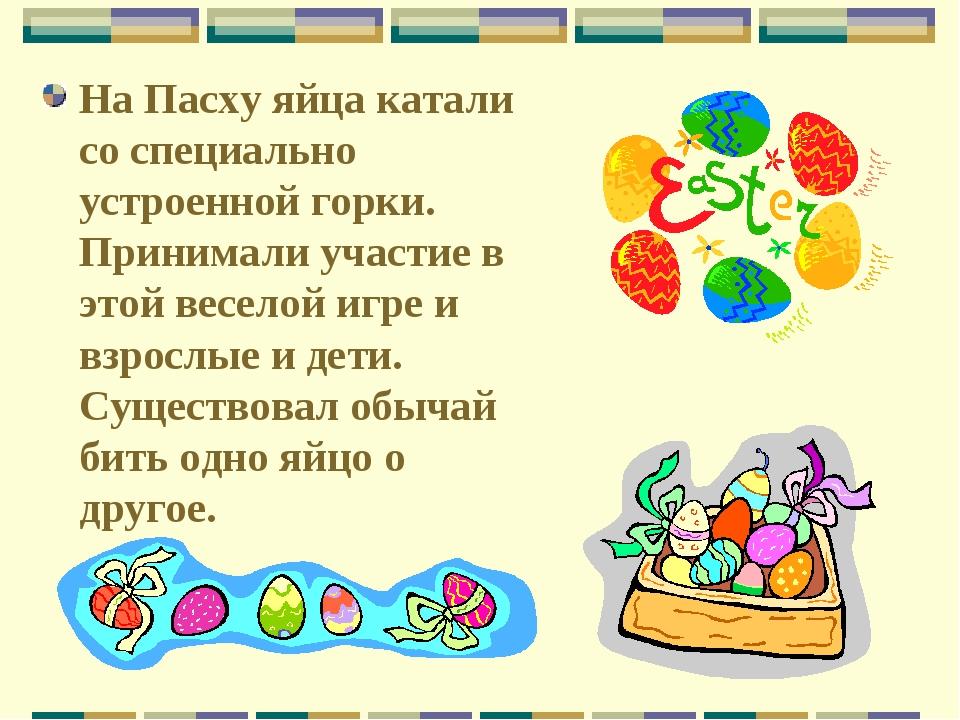 На Пасху яйца катали со специально устроенной горки. Принимали участие в этой...