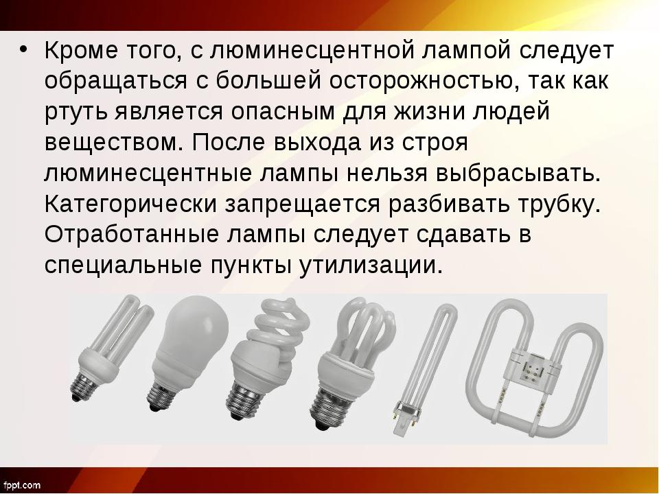 Кроме того, с люминесцентной лампой следует обращаться с большей осторожность...