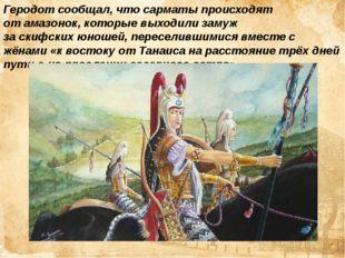 Геродотсообщал, что сарматы происходят отамазонок, которые выходили замуж з