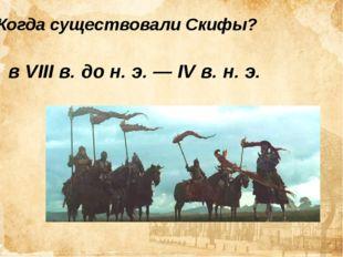 Когда существовали Скифы? вVIIIв. дон.э.—IVв. н.э.