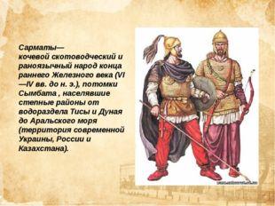 Сарматы—кочевойскотоводческийираноязычныйнарод конца раннегоЖелезного век