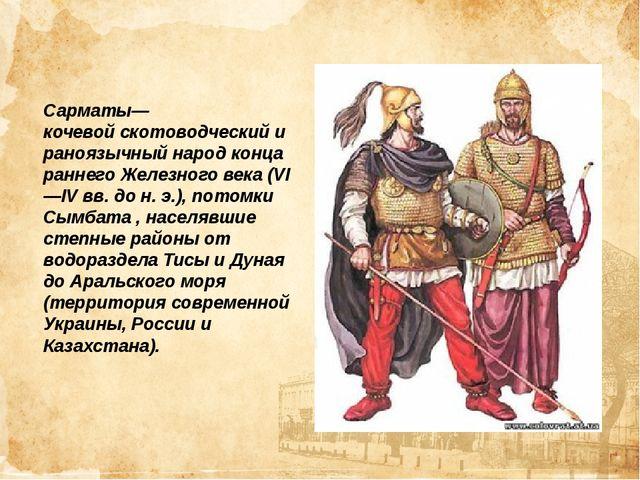Сарматы—кочевойскотоводческийираноязычныйнарод конца раннегоЖелезного век...