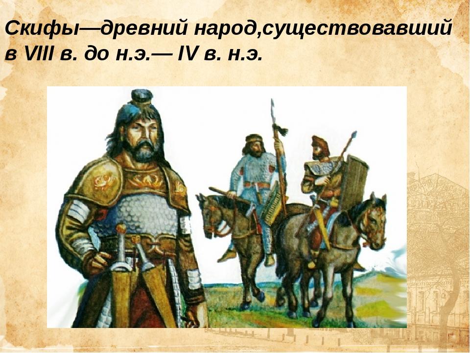 Скифы—древний народ,существовавший вVIIIв. дон.э.—IVв. н.э. Скифы