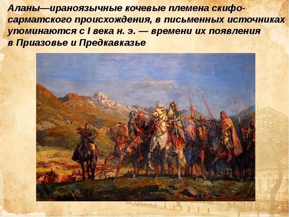 Аланы—ираноязычныекочевые племенаскифо-сарматскогопроисхождения, в письмен...