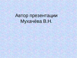 Автор презентации Мухачёва В.Н.