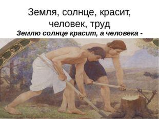 Земля, солнце, красит, человек, труд Землю солнце красит, а человека - труд