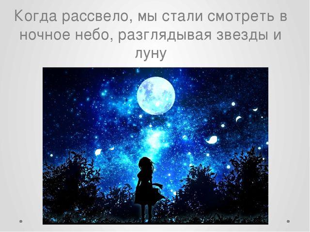 Когдарассвело, мы стали смотреть в ночное небо, разглядывая звезды и луну
