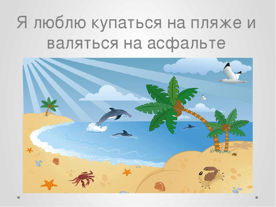 Я люблю купаться на пляже и валяться наасфальте