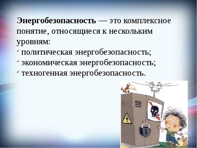 Энергобезопасность— это комплексное понятие, относящиеся к нескольким уровня...