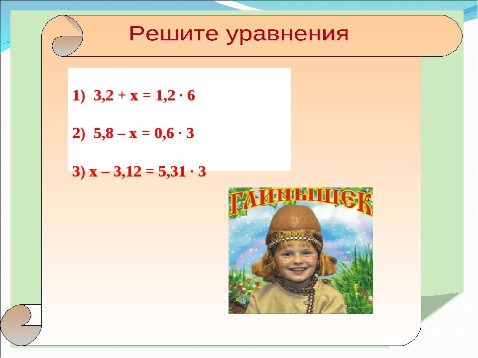 1) 3,2 + х = 1,2 · 6 2) 5,8 – х = 0,6 · 3 3) х – 3,12 = 5,31 · 3