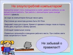 Не злоупотребляй компьютером! Компьютер может стать помощником в учебе ,разви
