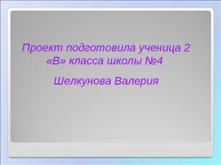 Проект подготовила ученица 2 «В» класса школы №4 Шелкунова Валерия СОШ-ГЭН. Т