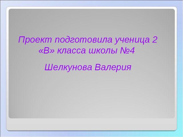 Проект подготовила ученица 2 «В» класса школы №4 Шелкунова Валерия СОШ-ГЭН. Т...