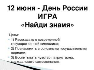 12 июня - День России ИГРА «Найди знамя» Цели: 1) Рассказать о современной го
