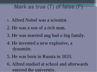 Mark as true (T) of false (F) 1. Alfred Nobel was a scientist. 2. He was a so