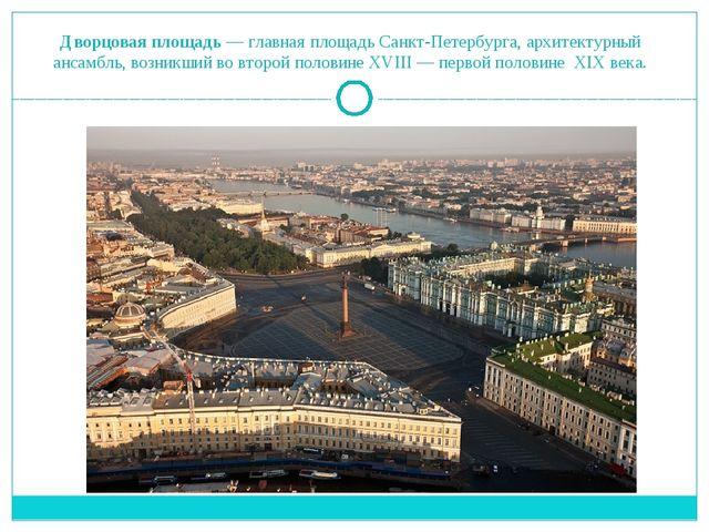 Дворцовая площадь— главная площадьСанкт-Петербурга, архитектурный ансамбль,...