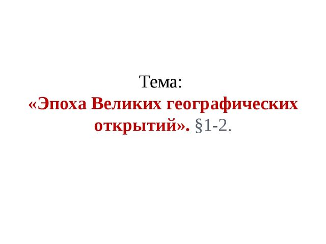 Тема: «Эпоха Великих географических открытий». §1-2.