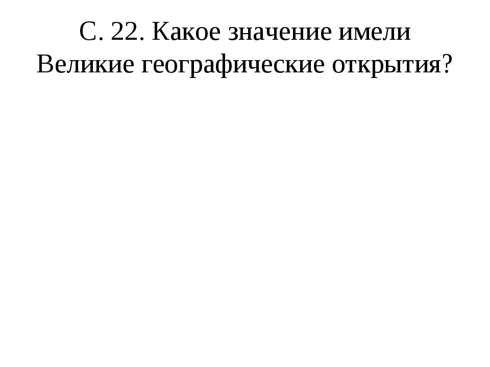С. 22. Какое значение имели Великие географические открытия?