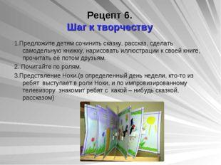 Рецепт 6. Шаг к творчеству 1.Предложите детям сочинить сказку, рассказ, сдела
