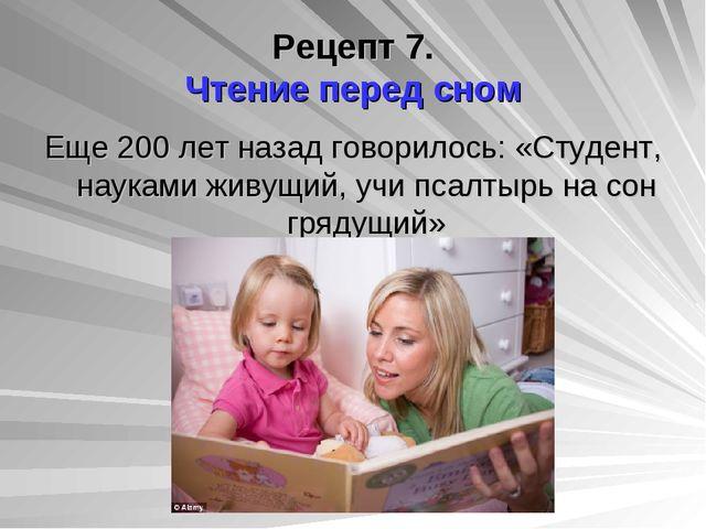 Рецепт 7. Чтение перед сном Еще 200 лет назад говорилось: «Студент, науками ж...
