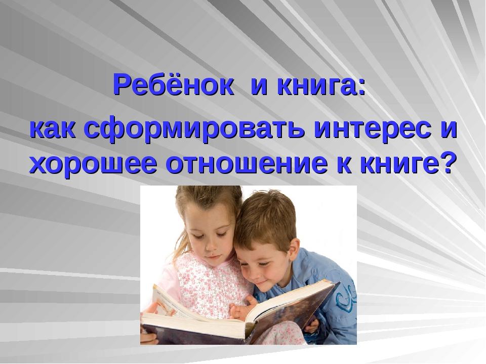 Ребёнок и книга: как сформировать интерес и хорошее отношение к книге?