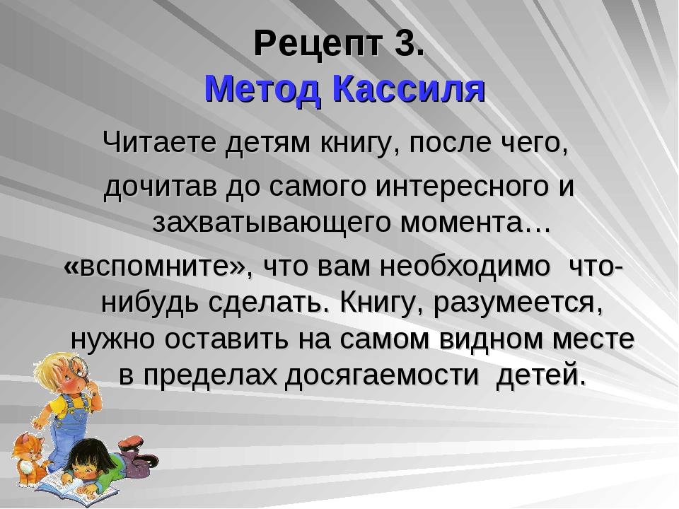 Рецепт 3. Метод Кассиля Читаете детям книгу, после чего, дочитав до самого ин...