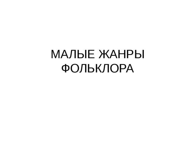 МАЛЫЕ ЖАНРЫ ФОЛЬКЛОРА