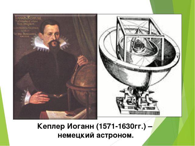 Кеплер Иоганн (1571-1630гг.) – немецкий астроном.