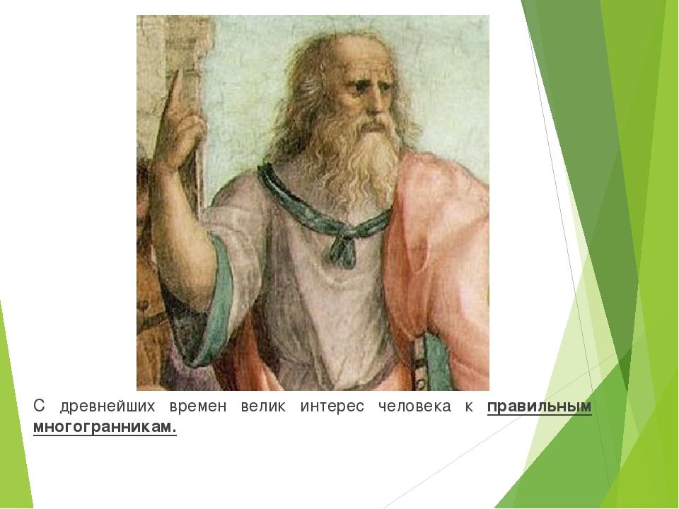 С древнейших времен велик интерес человека к правильным многогранникам.