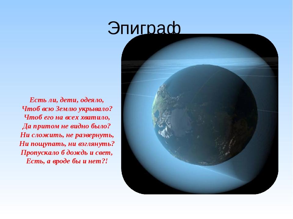 Эпиграф Есть ли, дети, одеяло, Чтоб всю Землю укрывало? Чтоб его на всех хват...