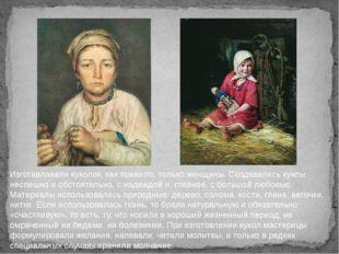 Изготавливали куколок, как правило, только женщины. Создавались куклы неспешн