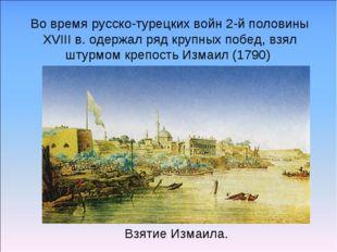 Взятие Измаила. Во время русско-турецких войн 2-й половины XVIII в. одержал р