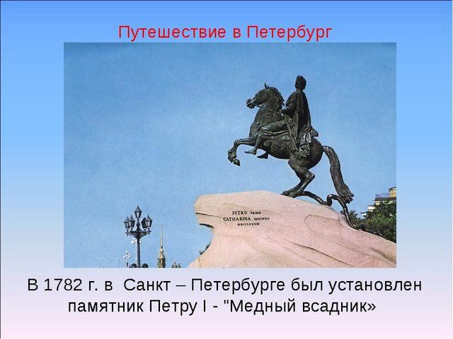 """В 1782 г. в Санкт – Петербурге был установлен памятник Петру I - """"Медный всад..."""
