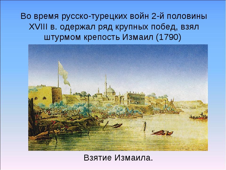Взятие Измаила. Во время русско-турецких войн 2-й половины XVIII в. одержал р...