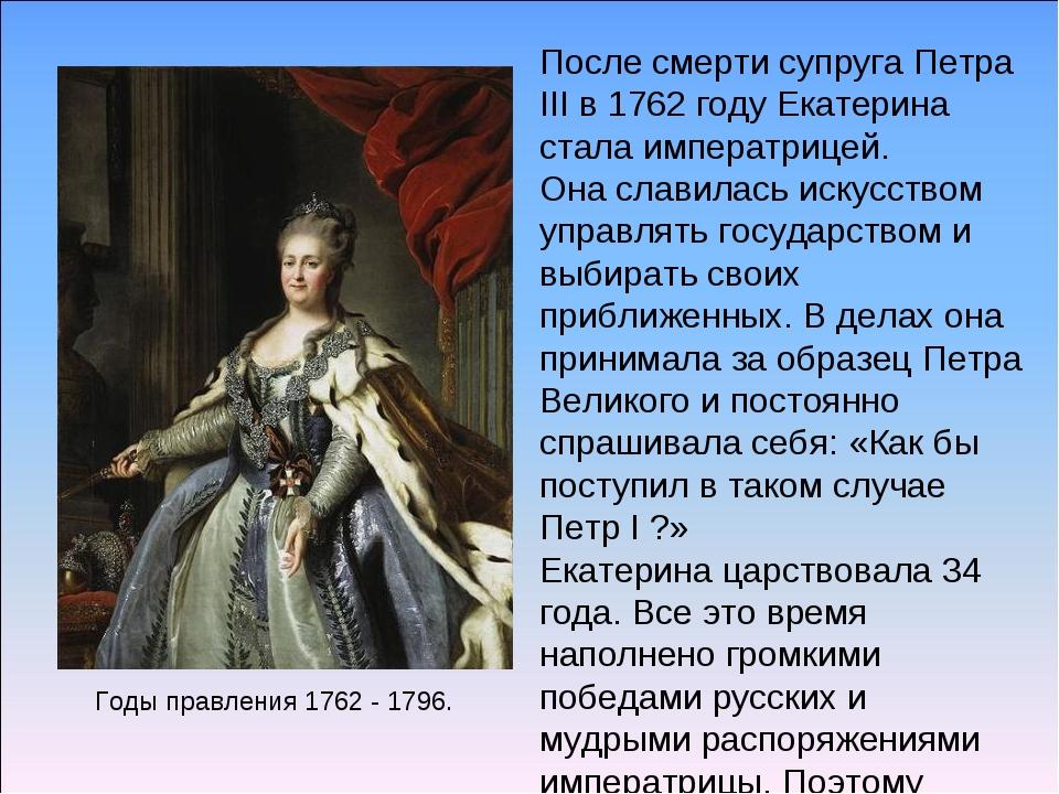 Годы правления 1762 - 1796. После смерти супруга Петра III в 1762 году Екатер...