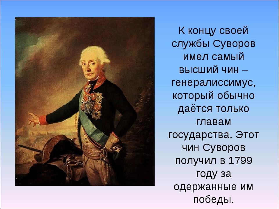 К концу своей службы Суворов имел самый высший чин – генералиссимус, который...