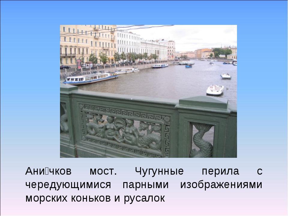 Ани́чков мост. Чугунные перила с чередующимися парными изображениями морских...