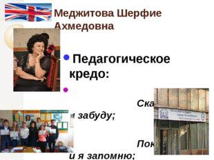 Меджитова Шерфие Ахмедовна  Педагогическое кредо: Скажи мне – и я забуду; П