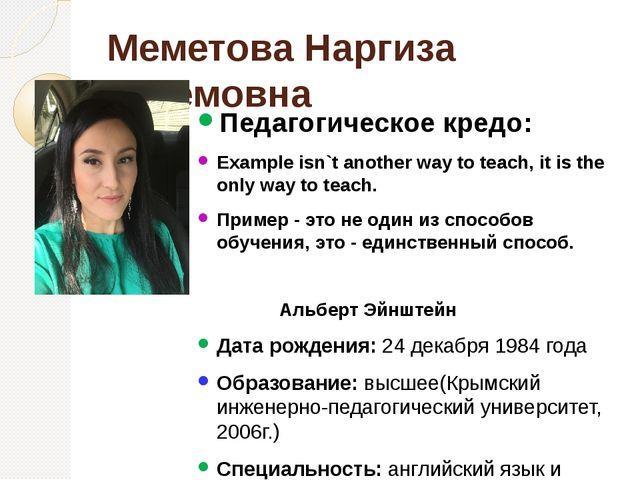 Меметова Наргиза Актемовна Педагогическое кредо: Example isn`t another way to...