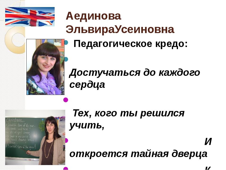 Аединова ЭльвираУсеиновна Педагогическое кредо: Достучаться до каждого сердц...